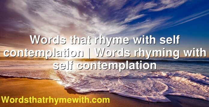 Words that rhyme with self contemplation | Words rhyming with self contemplation