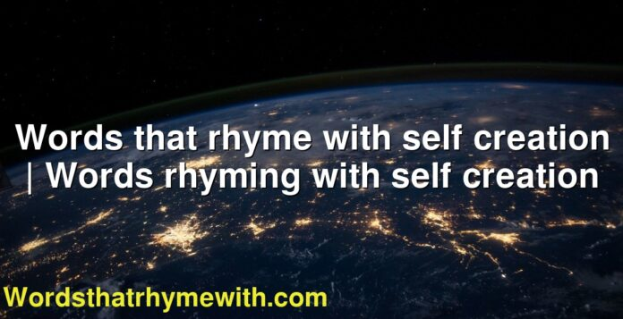 Words that rhyme with self creation | Words rhyming with self creation