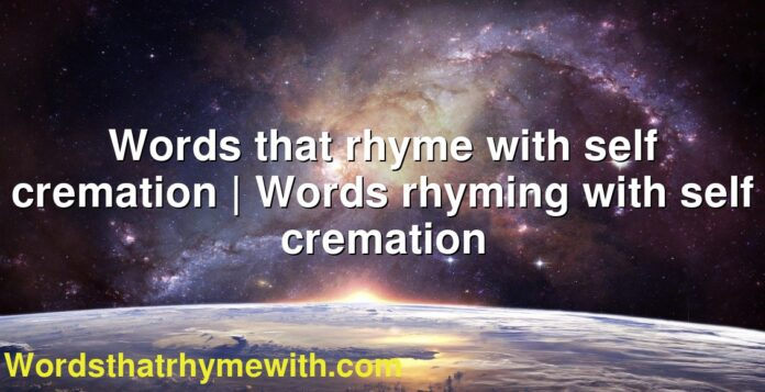Words that rhyme with self cremation | Words rhyming with self cremation