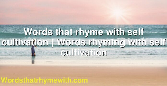 Words that rhyme with self cultivation | Words rhyming with self cultivation