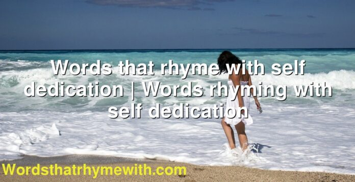 Words that rhyme with self dedication | Words rhyming with self dedication