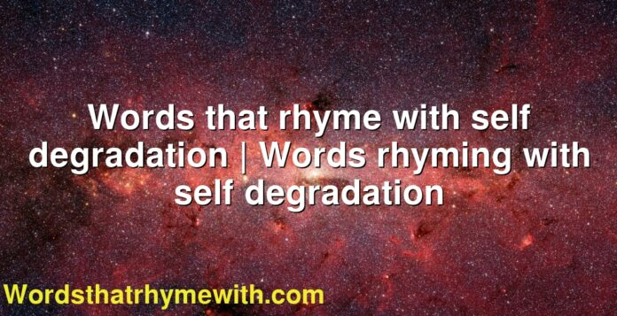 Words that rhyme with self degradation | Words rhyming with self degradation