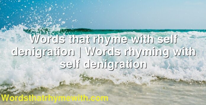 Words that rhyme with self denigration   Words rhyming with self denigration