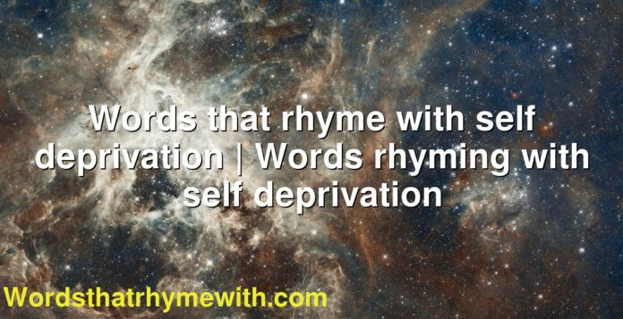 Words that rhyme with self deprivation | Words rhyming with self deprivation