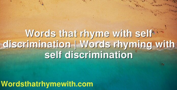 Words that rhyme with self discrimination | Words rhyming with self discrimination