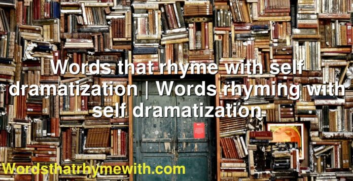 Words that rhyme with self dramatization | Words rhyming with self dramatization