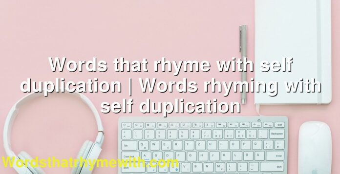 Words that rhyme with self duplication | Words rhyming with self duplication