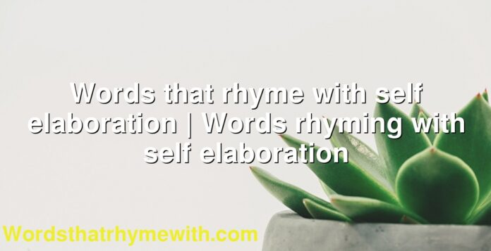 Words that rhyme with self elaboration | Words rhyming with self elaboration