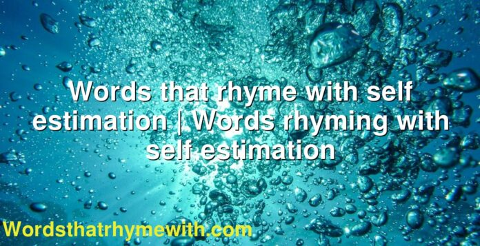 Words that rhyme with self estimation | Words rhyming with self estimation