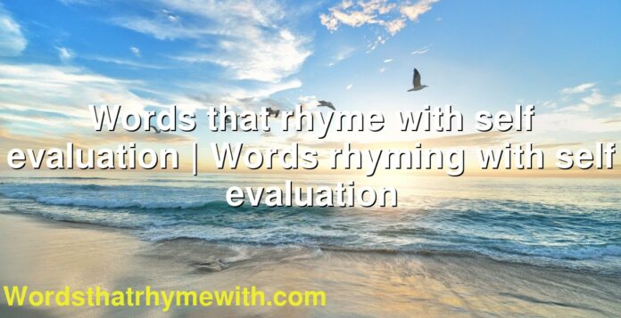 Words that rhyme with self evaluation | Words rhyming with self evaluation