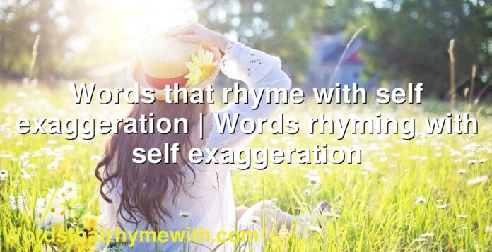 Words that rhyme with self exaggeration | Words rhyming with self exaggeration