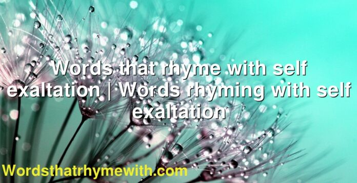 Words that rhyme with self exaltation | Words rhyming with self exaltation