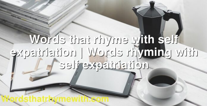 Words that rhyme with self expatriation | Words rhyming with self expatriation