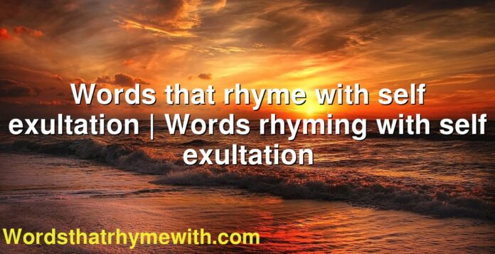 Words that rhyme with self exultation   Words rhyming with self exultation