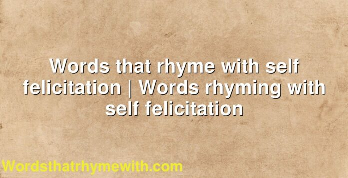 Words that rhyme with self felicitation | Words rhyming with self felicitation