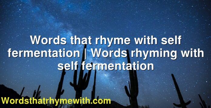 Words that rhyme with self fermentation | Words rhyming with self fermentation