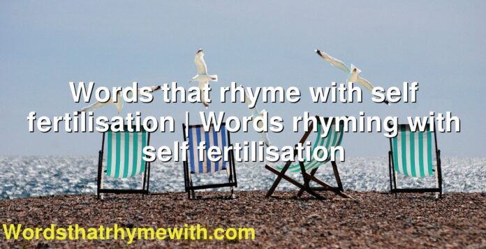Words that rhyme with self fertilisation | Words rhyming with self fertilisation