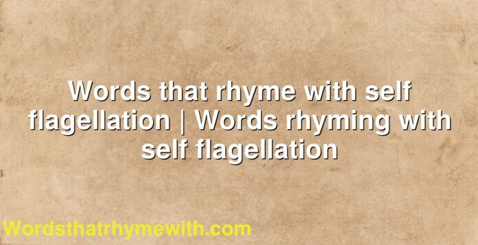 Words that rhyme with self flagellation | Words rhyming with self flagellation