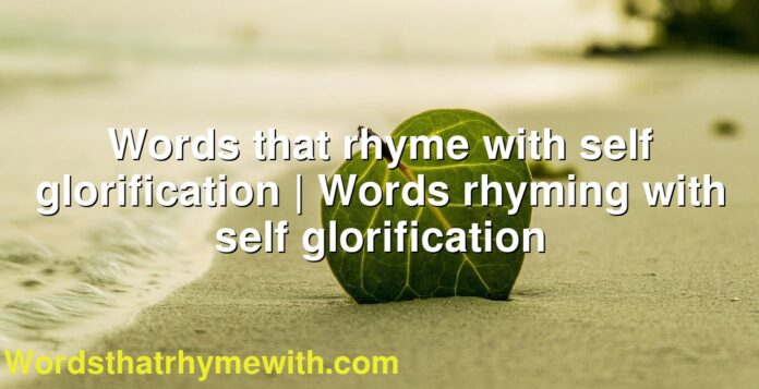 Words that rhyme with self glorification | Words rhyming with self glorification