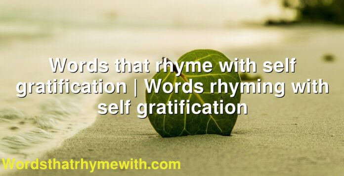 Words that rhyme with self gratification   Words rhyming with self gratification