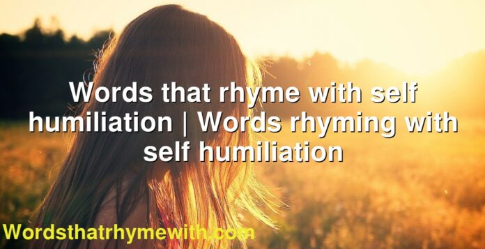 Words that rhyme with self humiliation | Words rhyming with self humiliation
