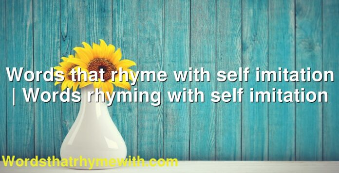 Words that rhyme with self imitation | Words rhyming with self imitation