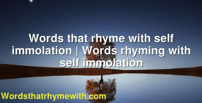 Words that rhyme with self immolation | Words rhyming with self immolation