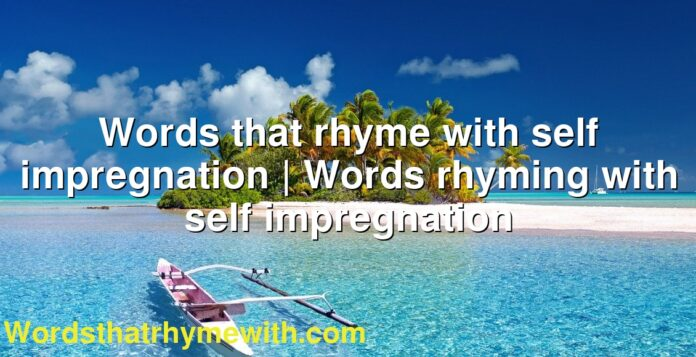 Words that rhyme with self impregnation | Words rhyming with self impregnation