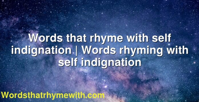Words that rhyme with self indignation | Words rhyming with self indignation