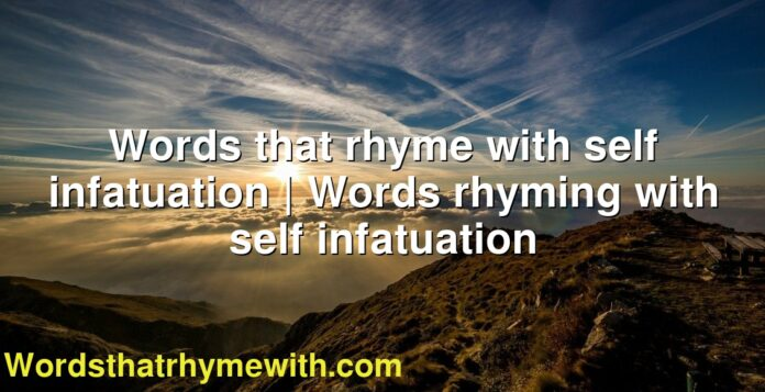 Words that rhyme with self infatuation | Words rhyming with self infatuation