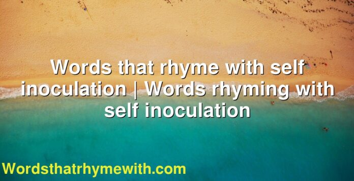Words that rhyme with self inoculation | Words rhyming with self inoculation