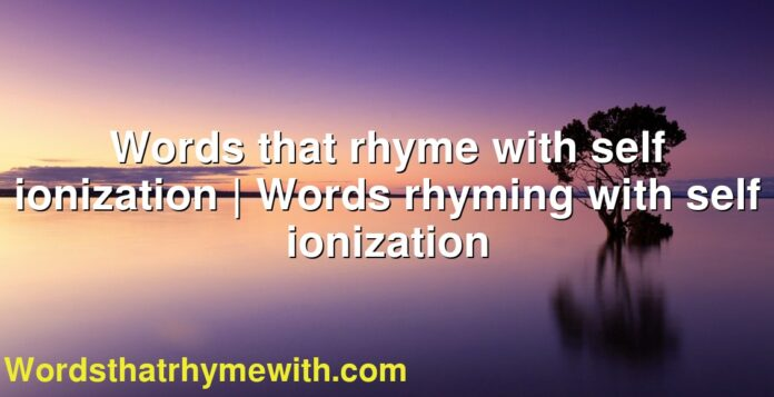 Words that rhyme with self ionization | Words rhyming with self ionization