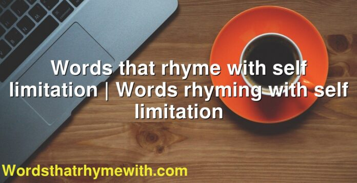 Words that rhyme with self limitation | Words rhyming with self limitation