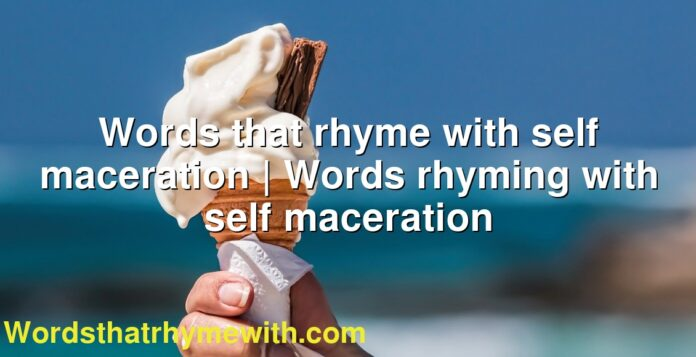Words that rhyme with self maceration | Words rhyming with self maceration