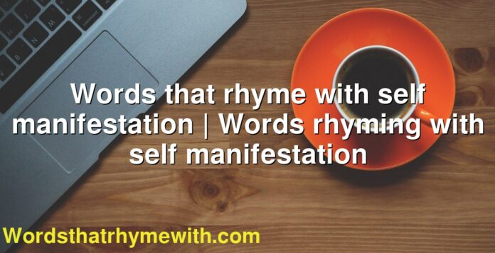 Words that rhyme with self manifestation | Words rhyming with self manifestation