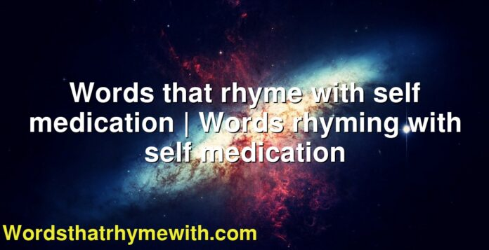 Words that rhyme with self medication | Words rhyming with self medication