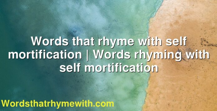 Words that rhyme with self mortification | Words rhyming with self mortification
