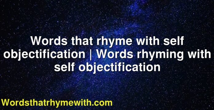 Words that rhyme with self objectification | Words rhyming with self objectification