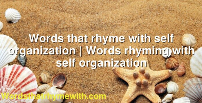 Words that rhyme with self organization | Words rhyming with self organization