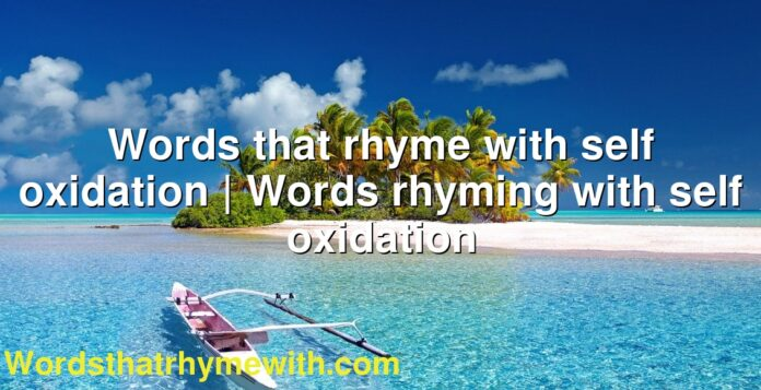 Words that rhyme with self oxidation | Words rhyming with self oxidation