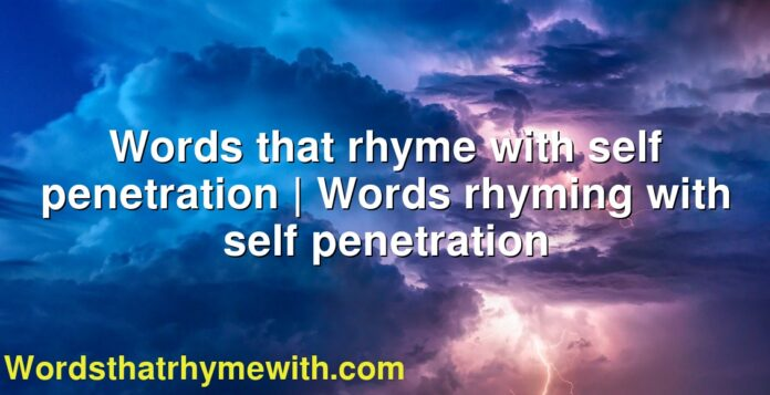 Words that rhyme with self penetration | Words rhyming with self penetration