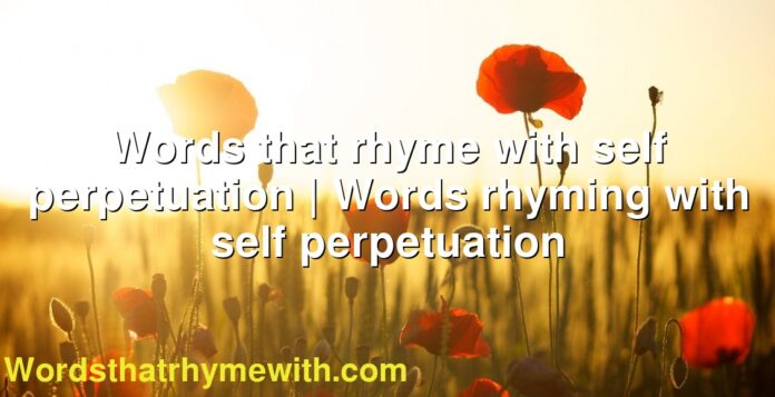 Words that rhyme with self perpetuation | Words rhyming with self perpetuation
