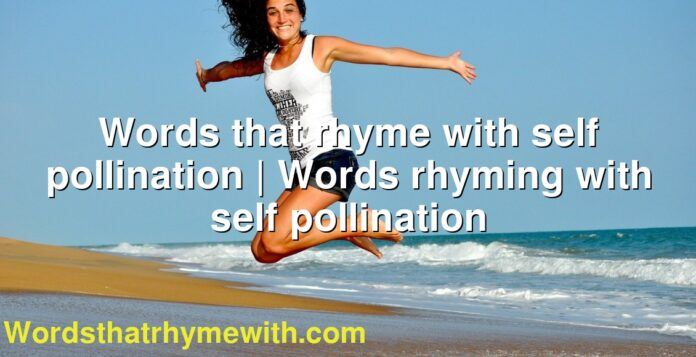 Words that rhyme with self pollination | Words rhyming with self pollination