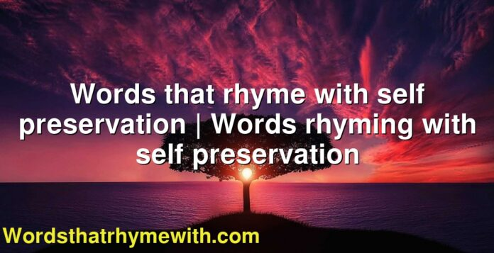 Words that rhyme with self preservation   Words rhyming with self preservation
