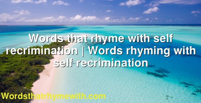Words that rhyme with self recrimination   Words rhyming with self recrimination