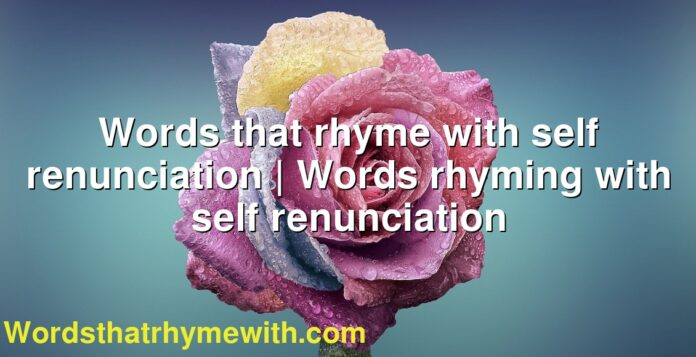 Words that rhyme with self renunciation | Words rhyming with self renunciation