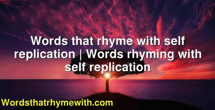 Words that rhyme with self replication | Words rhyming with self replication