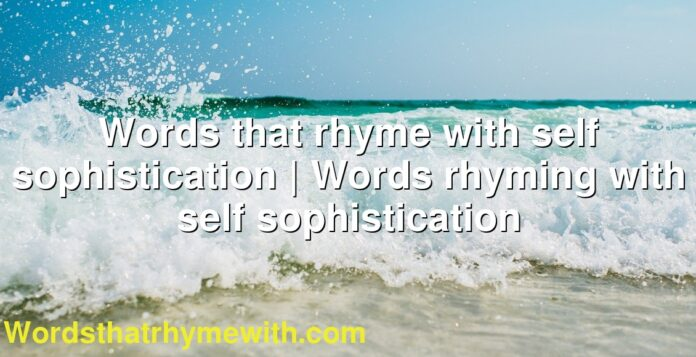 Words that rhyme with self sophistication | Words rhyming with self sophistication