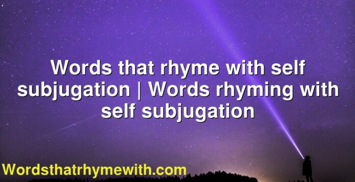 Words that rhyme with self subjugation | Words rhyming with self subjugation
