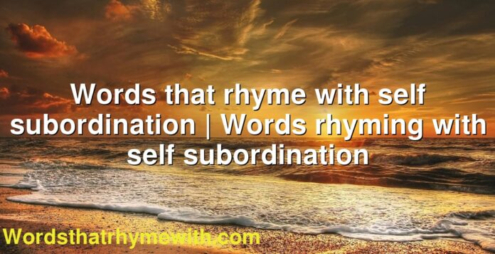 Words that rhyme with self subordination | Words rhyming with self subordination
